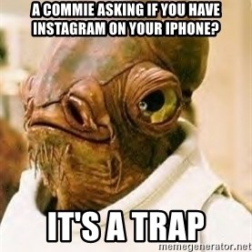Its A Trap - a commie asking if you have instagram on your iphone? IT'S A TRAP