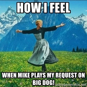 Look at all the things - HOW I FEEL WHEN MIKE PLAYS MY REQUEST ON BIG DOG!