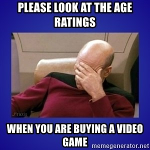 Picard facepalm  - Please look at the age ratings when you are buying a video game