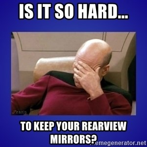 Picard facepalm  - is it so hard... to keep your rearview mirrors?