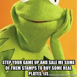 Kermit the frog -  step your game up and sale me some of them stamps to buy some real plates, ijs
