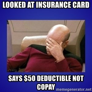 Picard facepalm  - Looked at insurance card  Says $50 deductible not copay