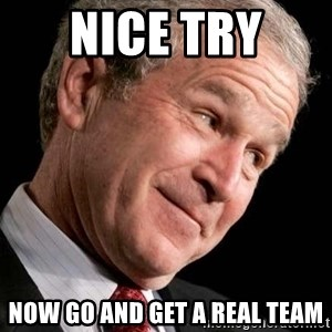 George Bush Junior - nice try  now go and get a real team