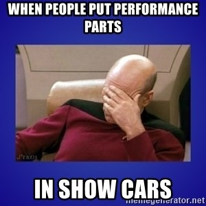 Picard facepalm  - when people put performance parts in show cars