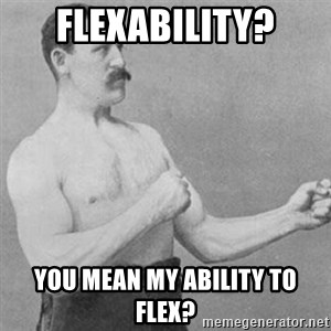overly manly man - Flexability? You mean my ability to flex?