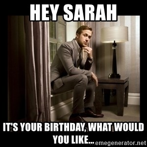 Ryan Gosling Birthday - Hey Sarah It's your birthday, what would you like...
