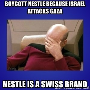 Picard facepalm  - Boycott Nestle because Israel attacks Gaza Nestle is a Swiss Brand