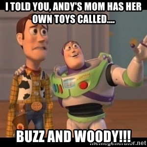 X, X Everywhere  - i told you, andy's mom has her own toys called.... buzz and woody!!!