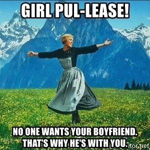 Look at all the things - Girl Pul-lease! No one WANTS your boyfriend. That's why he's with YOU.