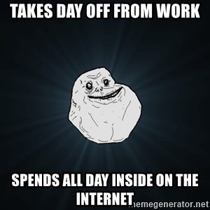 Forever Alone - takes day off from work spends all day inside on the internet