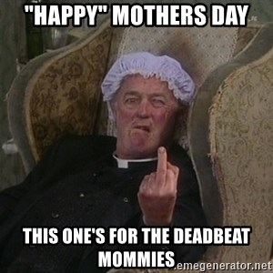 "Things my homophobic mother says - ""Happy"" mothers day this one's for the deadbeat mommies"