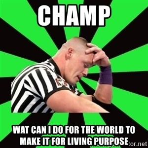 Deep Thinking Cena - champ wat can i do for the world to make it for living purpose