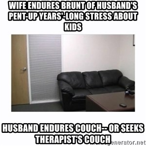 casting couch - wife endures brunt of husband's pent-up Years'-long stress about kids husband endures couch-- or seeks therapist's couch