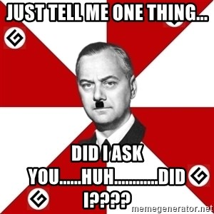 TheGrammarNazi - Just tell me one thing... DID I ASK YOU......huh............DID I????
