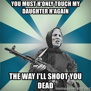badgrandma - You must h'only touch my daughter h'again The way I'll shoot you dead