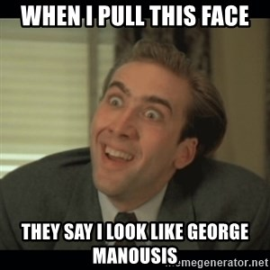Nick Cage - when I pull this face they say I look like george manousis