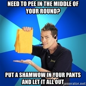 Shamwow Guy - need to pee in the middle of your round? put a shamwow in your pants and let it all out