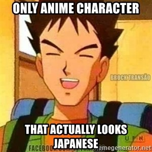 Brock Transão 4 - only anime character that actually looks Japanese