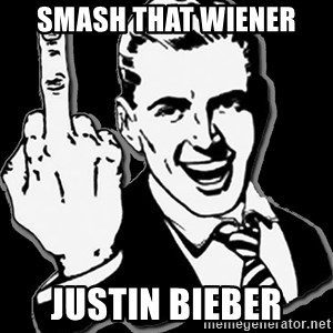 fuck you guy - Smash that wiener Justin Bieber