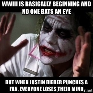 joker mind loss - wwiii is basically beginning and no one bats an eye but when justin bieber punches a fan, everyone loses their mind