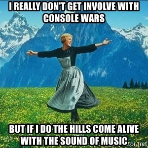 Look at all the things - I really don't get involve with Console wars But if I do the hills come alive with the sound of music