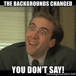 Nick Cage - THE BACKGROUNDS CHANGED YOU DON'T SAY!