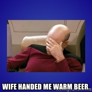 Picard facepalm  -  Wife handed me warm beer.