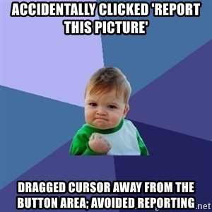 Success Kid - accidentally clicked 'report this picture' dragged cursor away from the button area; avoided reporting