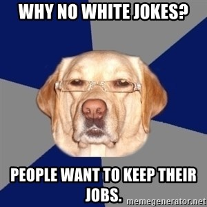 Racist Dog - why no white jokes? People want to keep their jobs.