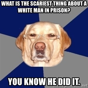 Racist Dog - What is the scariest thing about a white man in prison? You know he did it.