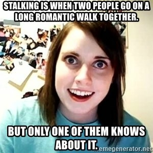 overly attached girl - Stalking is when two people go on a long romantic walk together. but only one of them knows about it.