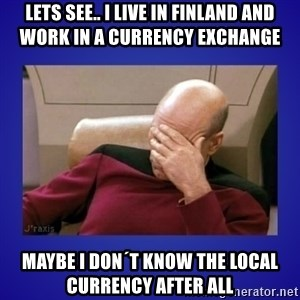 Picard facepalm  - Lets see.. I live in Finland and work in a currency exchange maybe I don´t know the local currency after all