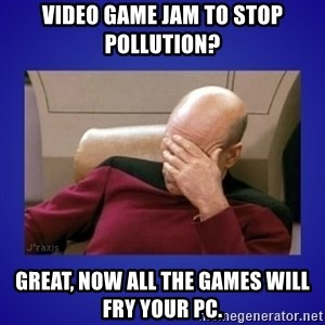 Picard facepalm  - Video game jam to stop pollution? Great, now all the games will fry your pc.