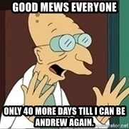 Professor - Good mews everyone Only 40 more days till I can be Andrew again.