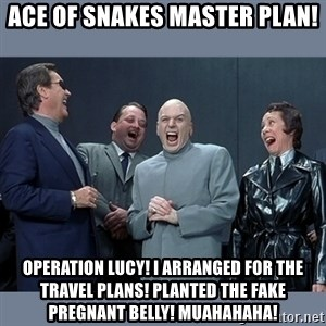 Dr. Evil and His Minions - Ace of snakes master plan! Operation Lucy! I arranged for the travel plans! Planted the fake pregnant belly! Muahahaha!