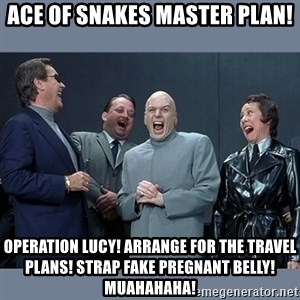 Dr. Evil and His Minions - Ace of snakes master plan! Operation Lucy! Arrange for the travel plans! strap fake pregnant belly! Muahahaha!