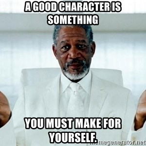 Morgan Freeman God - A good character is something you must make for yourself.