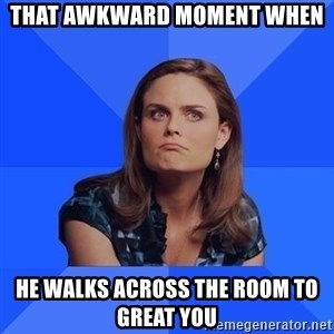 Socially Awkward Brennan - that awkward moment when he walks across the room to great you