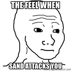 That Feel Guy - the feel when sand attacks you