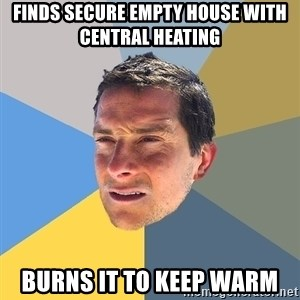 Bear Grylls - finds secure empty house with central heating burns it to keep warm