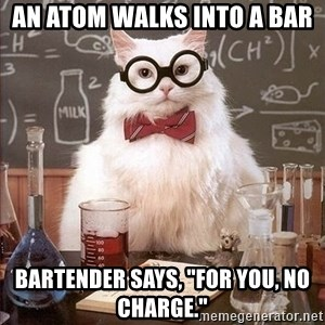 "Chemistry Cat - An atom walks into a bar Bartender says, ""For you, no charge."""