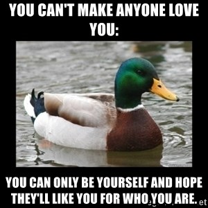 advice mallard - You can't make anyone love you: You can only be yourself and hope they'll like you for who you are.