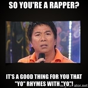 """Willie Revillame me - So you're a rapper? It's a good thing for you that """"Yo"""" rhymes with """"Yo""""!"""