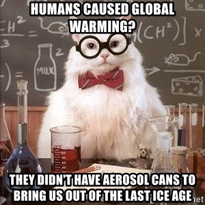 Chemistry Cat - Humans caused global warming? They didn't have aerosol cans to bring us out of the last ice age
