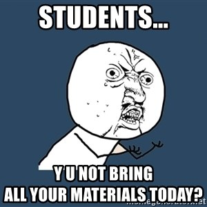Y U No - Students... Y U Not bring                                            ALL your materials today?