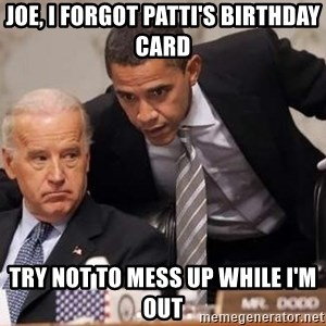 Obama Biden Concerned - Joe, I forgot Patti's birthday card Try not to mess up while I'm out