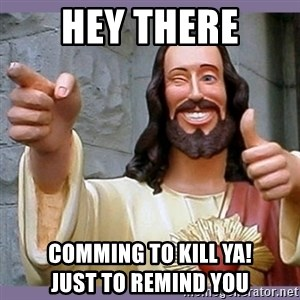 buddy jesus - Hey there Comming to kill ya!                          Just to remind you