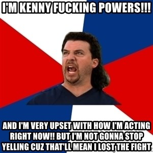 kenny powers - I'm kenny fucking powers!!! And I'm very upset with how I'm acting right now!! But I'm not gonna stop yelling cuz that'll mean I lost the fight