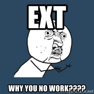 y u no work - EXT WHY YOU NO WORK????