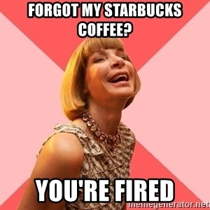 Amused Anna Wintour - FORGOT MY starbucks coffee? you're fired